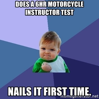 Success Kid - does a 6hr motorcycle instructor test nails it first time.