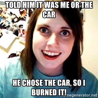 Overly Obsessed Girlfriend - Told him it was me or the car he chose the car, so I burned it!