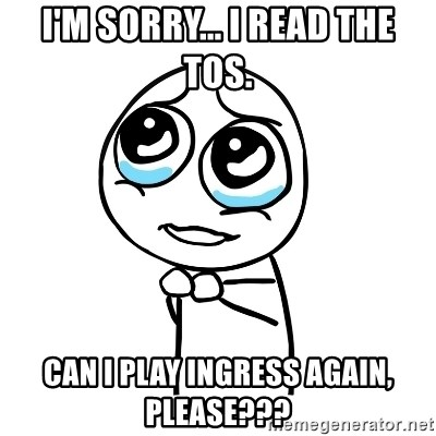 pleaseguy  - I'm sorry... i read the tos. can i play ingress again, please???