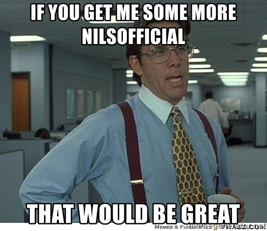 That would be great - If you get me some more nilsofficial that would be great