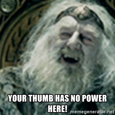 you have no power here -  Your thumb has no power here!