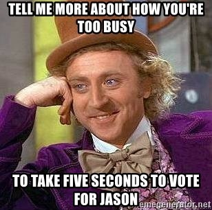 Willy Wonka - Tell me more about how you're too busy To take five seconds to vote for Jason