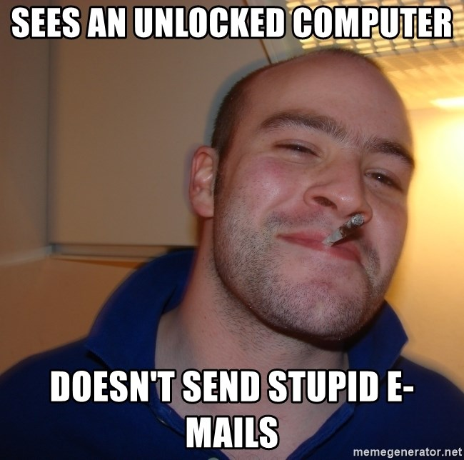 Good Guy Greg - sees an unlocked computer doesn't send stupid e-mails