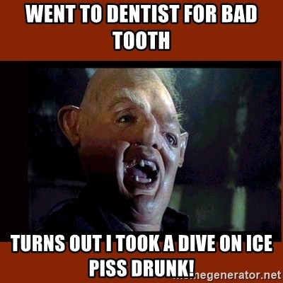 Sloth Goonies  - went to dentist for bad tooth turns out I took a dive on ice piss drunk!