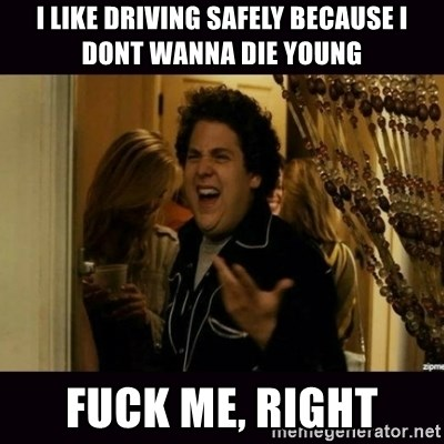 fuck me right jonah hill - i like driving safely because i dont wanna die young fuck me, right