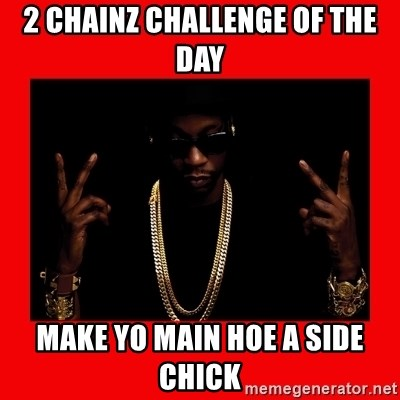2 chainz valentine - 2 Chainz challenge of the day Make yo main hoe a side chick
