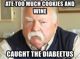 Ate Too Much Cookies And Wine Caught The Diabeetus I Will Die Of