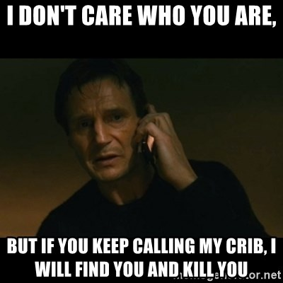 liam neeson taken - I don't care who you are, but if you keep calling my crib, I will find you and kill you