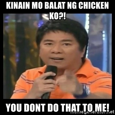 You don't do that to me meme - kinain mo balat ng chicken ko?! you dont do that to me!