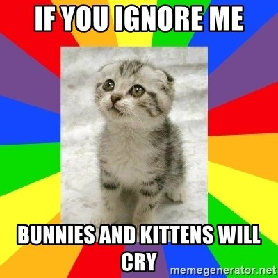 If you ignore me bunnies and kittens will cry - Cute Kitten