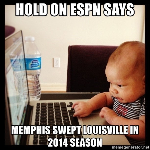 Hold on Mom just let me check the stock market real quick...the food can wait  - Hold on ESPN says  Memphis swept Louisville in 2014 season