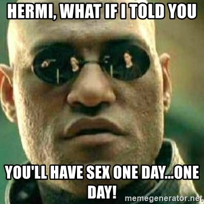 What If I Told You - hermi, what if i told you you'll have sex one day...one day!