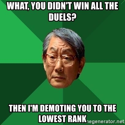 High Expectations Asian Father - what, you didn't win all the duels? then i'm demoting you to the lowest rank