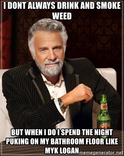 The Most Interesting Man In The World - I dont always drink and smoke weed but when I do I spend the night puking on my bathroom floor like Myk Logan