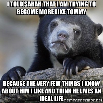 Confession Bear - I told sarah that I am trying to become more like tommy Because the very few things I know about him I like and think he lives an ideal life