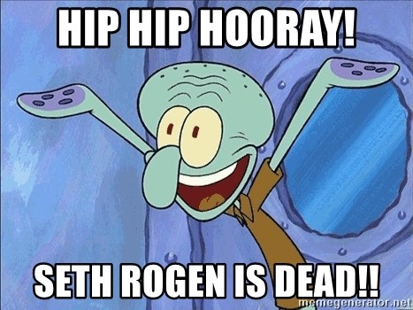 Guess What Squidward - Hip hip hooray! Seth rogen is dead!!