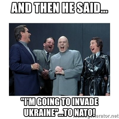"Dr. Evil Laughing - and then he said... ""i'm going to invade ukraine""...to nato!"