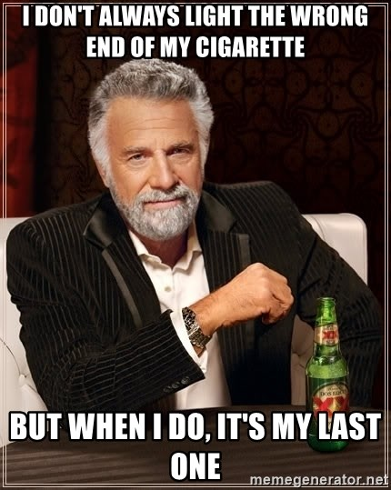 The Most Interesting Man In The World - I don't always light the wrong end of my cigarette  But when I do, it's my last one
