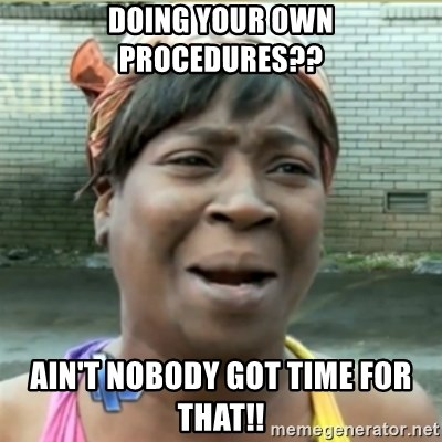 Ain't Nobody got time fo that - doing your own procedures?? ain't nobody got time for that!!