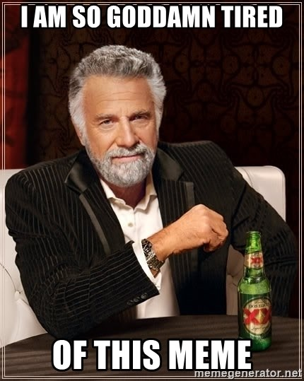 The Most Interesting Man In The World - I am so goddamn tired Of this meme