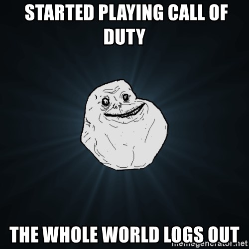 Forever Alone -  Started Playing call of duty The whole world logs out