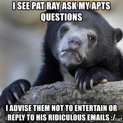 Confession Bear - I see Pat ray ask my apts questions I advise them not to entertain or reply to his ridiculous emails :/
