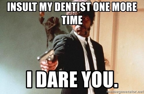 I double dare you - insult my dentist one more time i dare you.