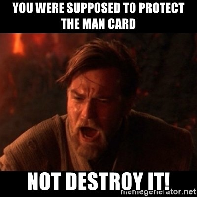 You were the chosen one  - you were supposed to protect the man card Not destroy it!