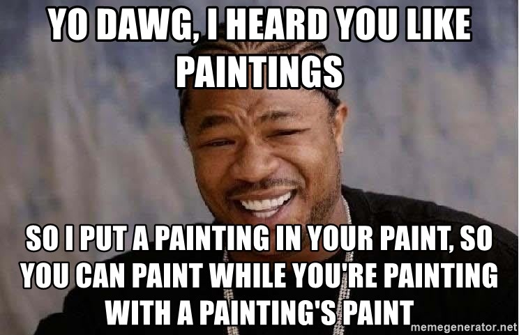 Yo Dawg - Yo dawg, i heard you like paintings SO I PUT A PAINTING IN YOUR PAINT, SO YOU CAN PAINT WHILE YOU'RE painting with a painting's paint