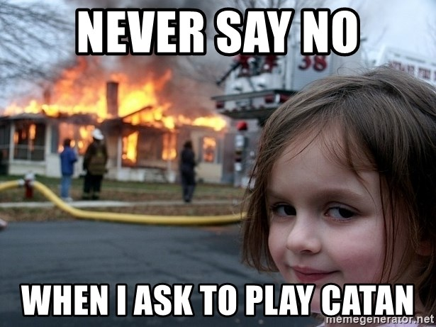 Disaster Girl - Never say no When I ask to play Catan