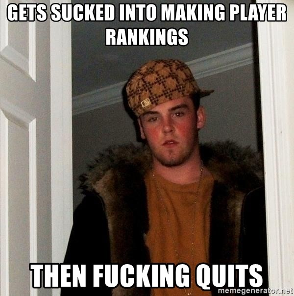 Scumbag Steve - GETS SUCKED INTO MAKING PLAYER RANKINGS  THEN FUCKING QUITS