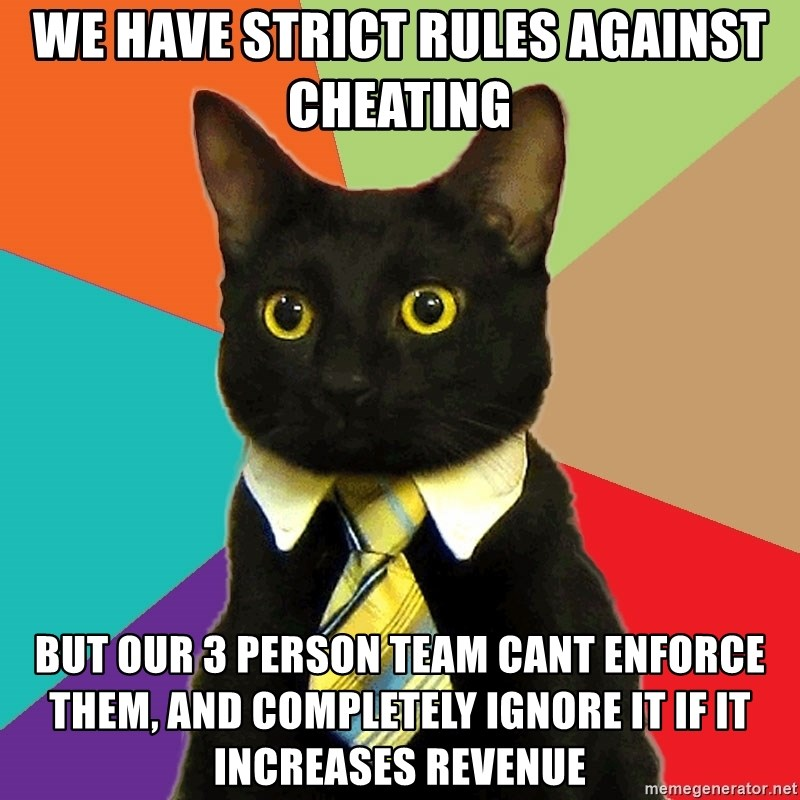 Business Cat - We have strict rules against cheating  But our 3 person team cant enforce them, and completely ignore it if it increases revenue