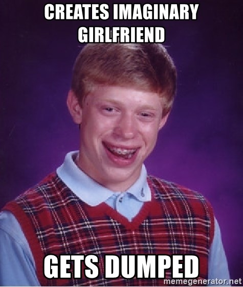 Bad Luck Brian - creates imaginary girlfriend gets dumped