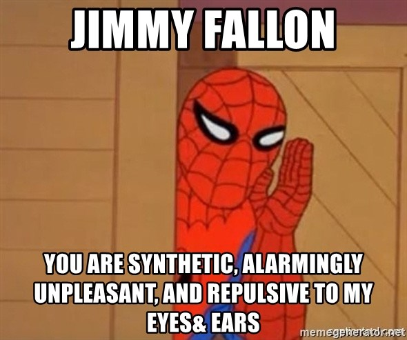 Psst spiderman - JIMMY FALLON YOU ARE SYNTHETIC, ALARMINGLY UNPLEASANT, AND REPULSIVE TO MY EYES& EARS