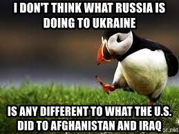 Unpopular Opinion - I DON'T THINK WHAT RUSSIA IS DOING TO UKRAINE IS ANY DIFFERENT TO WHAT THE U.S. DID TO AFGHANISTAN AND IRAQ