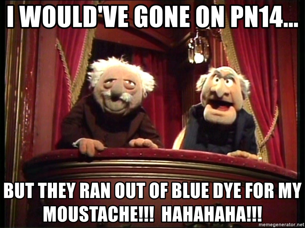 Muppets Old Men - I would've gone on PN14... but they ran out of blue dye for my moustache!!!  hahahaha!!!