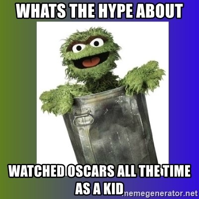 Oscar the Grouch - whats the hype about watched oscars all the time as a kid