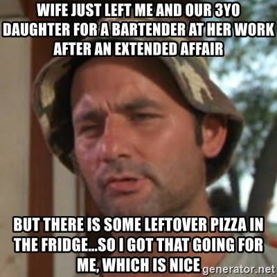 Carl Spackler - wife just left me and our 3yo daughter for a bartender at her work after an extended affair but there is some leftover pizza in the fridge...so i got that going for me, which is nice