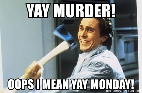 Yay Murder Oops I Mean Yay Monday Patrick Bateman With Axe Meme Generator Listen, i'm not happy we're in the throes of yet another monday, but sometimes the best way to get through the bad is to laugh at. yay murder oops i mean yay monday