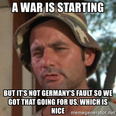 Carl Spackler - A War is starting  but it's not germany's fault so we got that going for us, which is nice