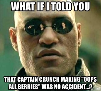 What If I Told You That Captain Crunch Making Oops All Berries Was No Accident What If I Told You Matrix Morpheus Meme Generator All berries have existed since the release of the product. i told you that captain crunch making