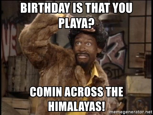 46744948 birthday is that you playa? comin across the himalayas! jerome