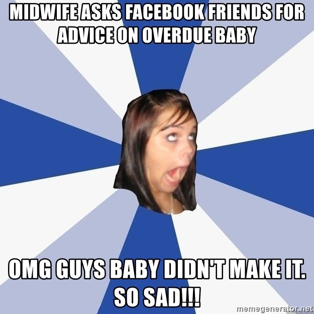 Annoying Facebook Girl - midwife asks facebook friends for advice on overdue baby omg guys baby didn't make it.  So sad!!!