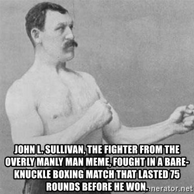 overly manlyman -  John L. Sullivan, the fighter from the overly manly man meme, fought in a bare-knuckle boxing match that lasted 75 rounds before he won.