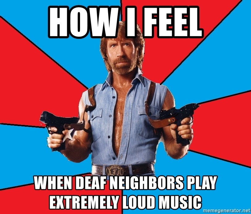 how i feel when deaf neighbors play extremely loud music