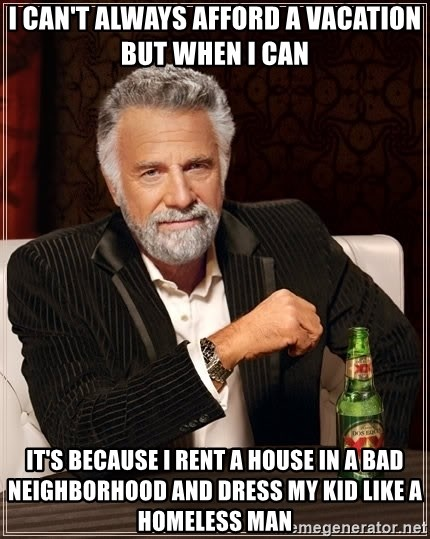 The Most Interesting Man In The World - I can't always afford a vacation but when I can It's because I rent a house in a bad neighborhood and dress my kid like a homeless man