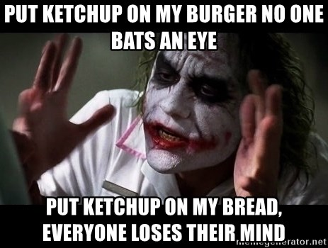 joker mind loss - put ketchup on my burger no one bats an eye put ketchup on my bread, everyone loses their mind