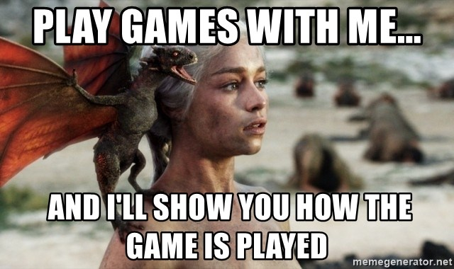 Mother of Dragons - Play Games with me...  And I'll show you how the game is played