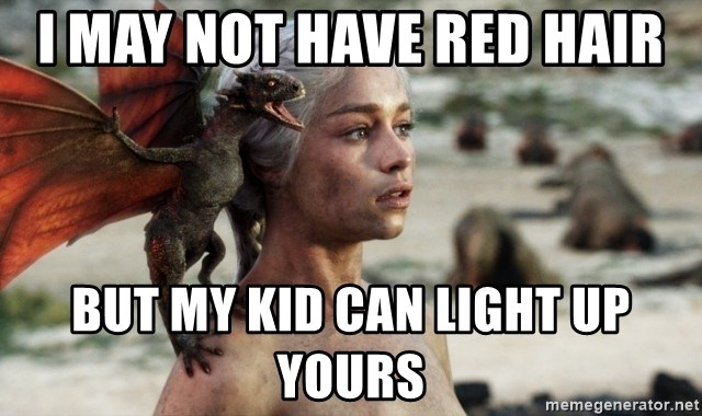 Mother of Dragons - I may not have red hair But my kid can light up yours