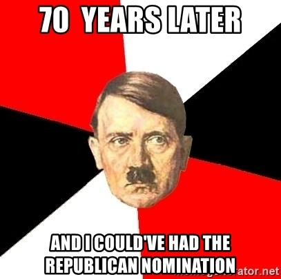 Advice Hitler - 70  years later and i could've had the republican nomination